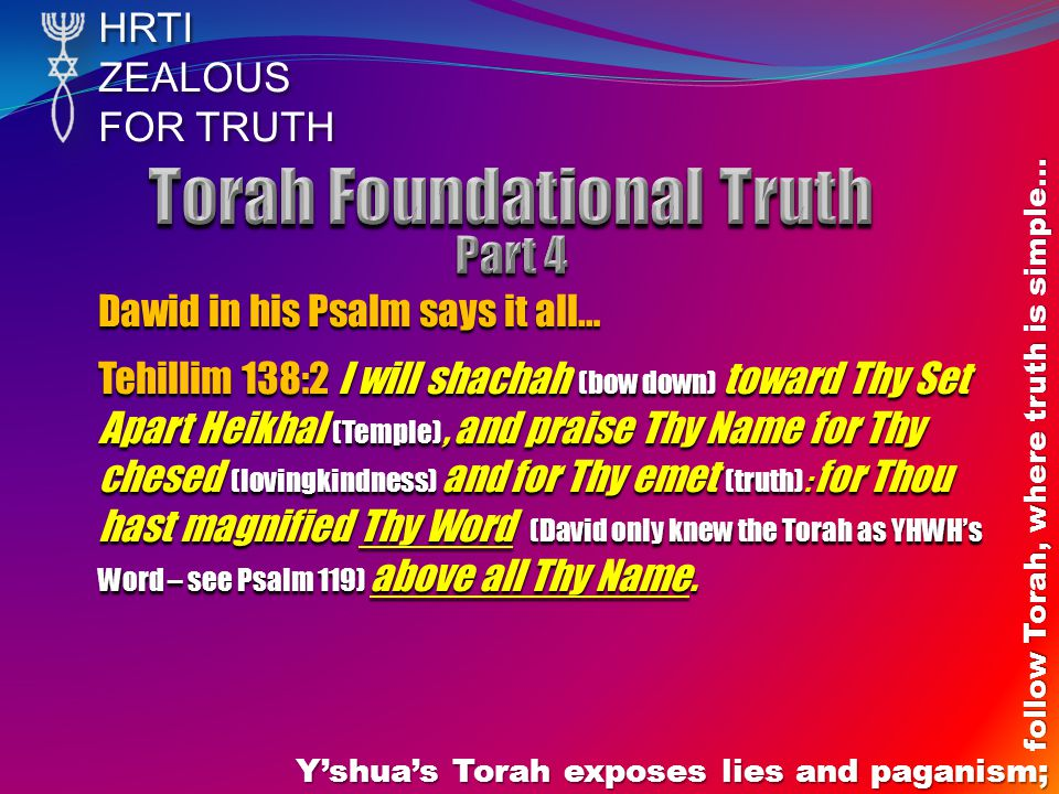 HRTIZEALOUS FOR TRUTH Yshuas Torah exposes lies and paganism; follow Torah, where truth is simple… Dawid in his Psalm says it all… Tehillim 138:2 I wi
