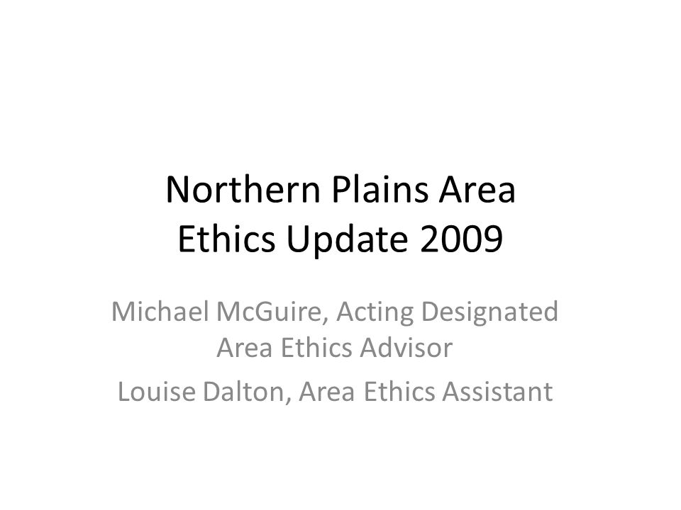 Northern Plains Area Ethics Update 2009 Michael McGuire, Acting Designated Area Ethics Advisor Louise Dalton, Area Ethics Assistant