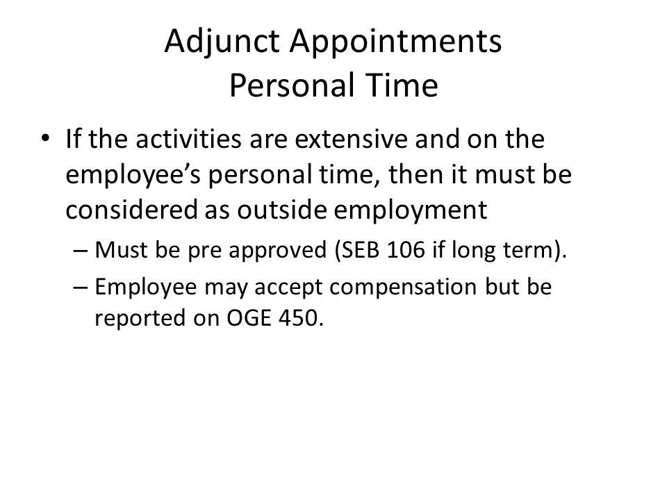 Adjunct Appointments Personal Time If the activities are extensive and on the employees personal time, then it must be considered as outside employment – Must be pre approved (SEB 106 if long term).