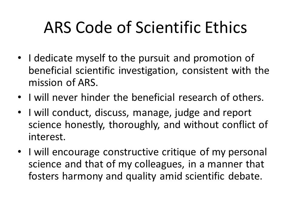ARS Code of Scientific Ethics I dedicate myself to the pursuit and promotion of beneficial scientific investigation, consistent with the mission of ARS.