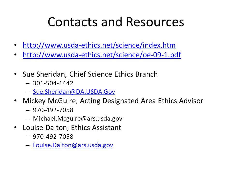 Contacts and Resources http://www.usda-ethics.net/science/index.htm http://www.usda-ethics.net/science/oe-09-1.pdf Sue Sheridan, Chief Science Ethics Branch – 301-504-1442 – Sue.Sheridan@DA.USDA.Gov Sue.Sheridan@DA.USDA.Gov Mickey McGuire; Acting Designated Area Ethics Advisor – 970-492-7058 – Michael.Mcguire@ars.usda.gov Louise Dalton; Ethics Assistant – 970-492-7058 – Louise.Dalton@ars.usda.gov Louise.Dalton@ars.usda.gov