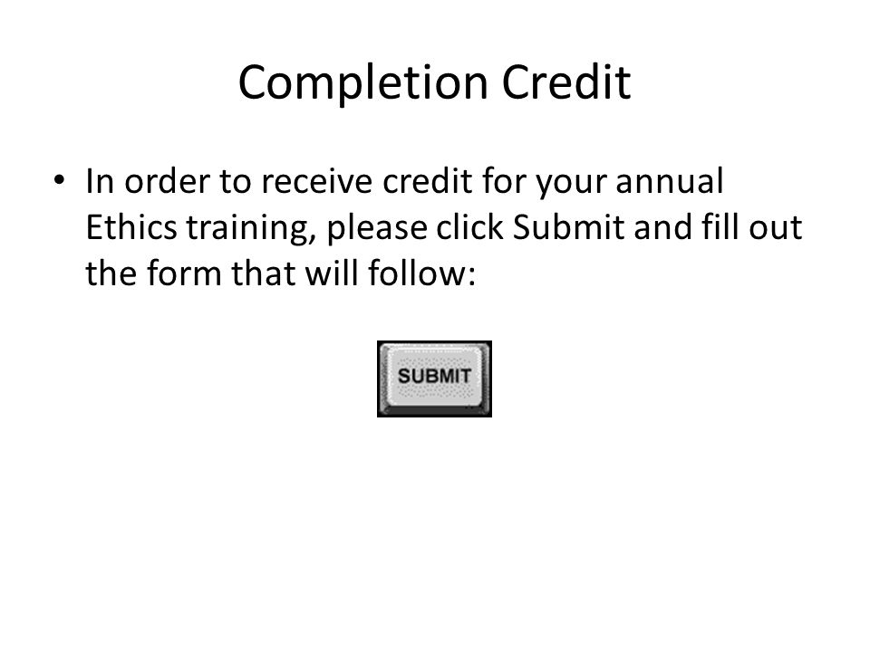 Completion Credit In order to receive credit for your annual Ethics training, please click Submit and fill out the form that will follow: