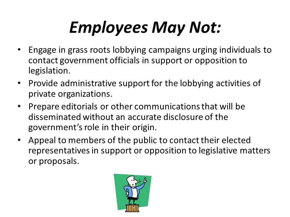 Employees May Not: Engage in grass roots lobbying campaigns urging individuals to contact government officials in support or opposition to legislation.