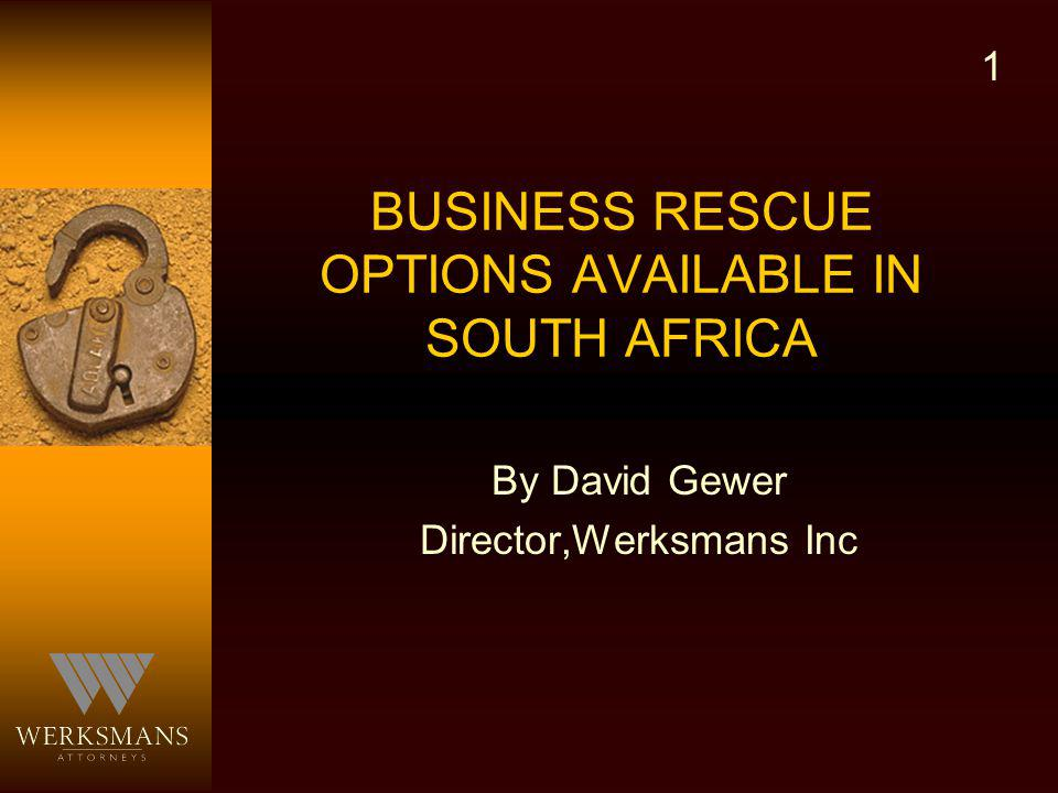 BUSINESS RESCUE OPTIONS AVAILABLE IN SOUTH AFRICA By David Gewer Director,Werksmans Inc 1