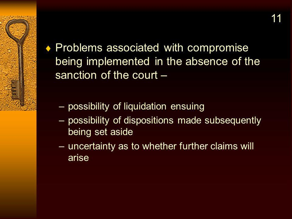 Problems associated with compromise being implemented in the absence of the sanction of the court – –possibility of liquidation ensuing –possibility of dispositions made subsequently being set aside –uncertainty as to whether further claims will arise 11