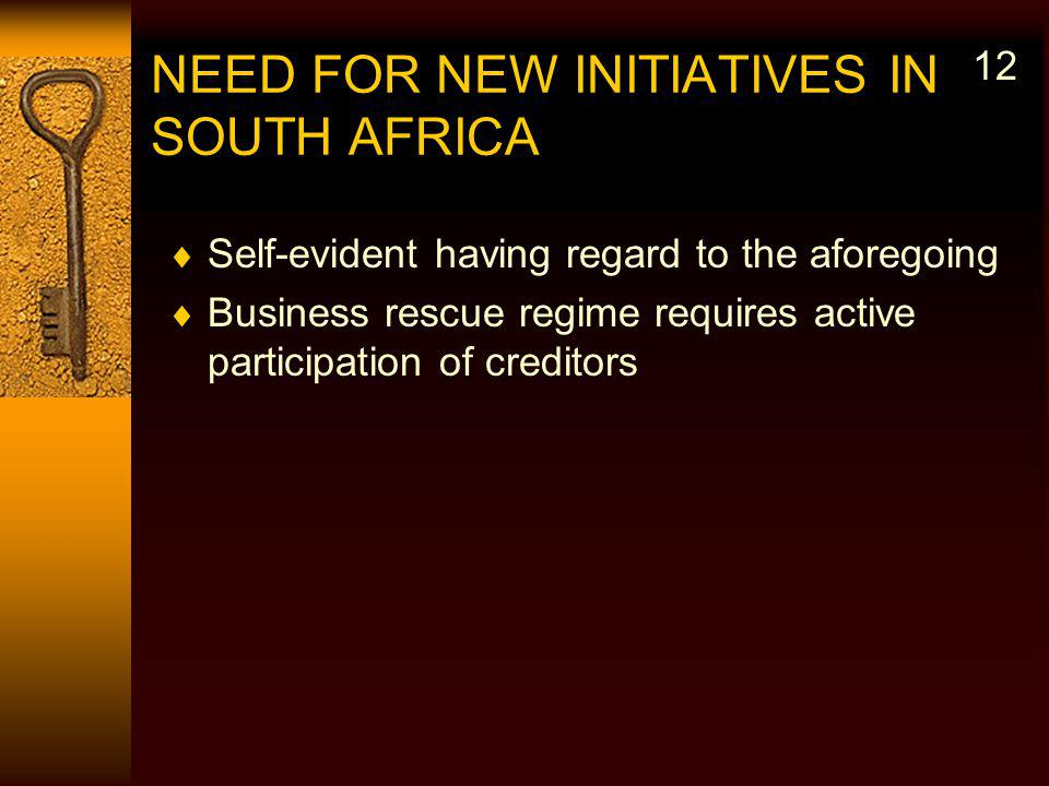 NEED FOR NEW INITIATIVES IN SOUTH AFRICA Self-evident having regard to the aforegoing Business rescue regime requires active participation of creditors 12