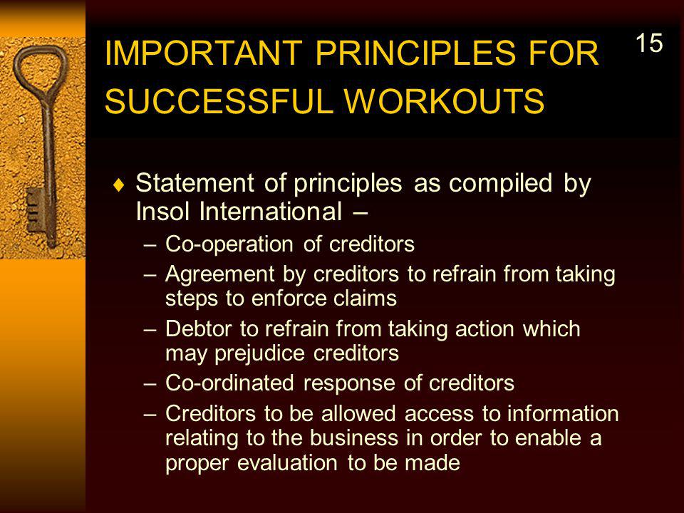 IMPORTANT PRINCIPLES FOR SUCCESSFUL WORKOUTS Statement of principles as compiled by Insol International – –Co-operation of creditors –Agreement by creditors to refrain from taking steps to enforce claims –Debtor to refrain from taking action which may prejudice creditors –Co-ordinated response of creditors –Creditors to be allowed access to information relating to the business in order to enable a proper evaluation to be made 15