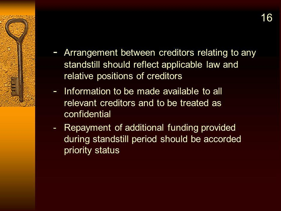 - Arrangement between creditors relating to any standstill should reflect applicable law and relative positions of creditors - Information to be made available to all relevant creditors and to be treated as confidential -Repayment of additional funding provided during standstill period should be accorded priority status 16