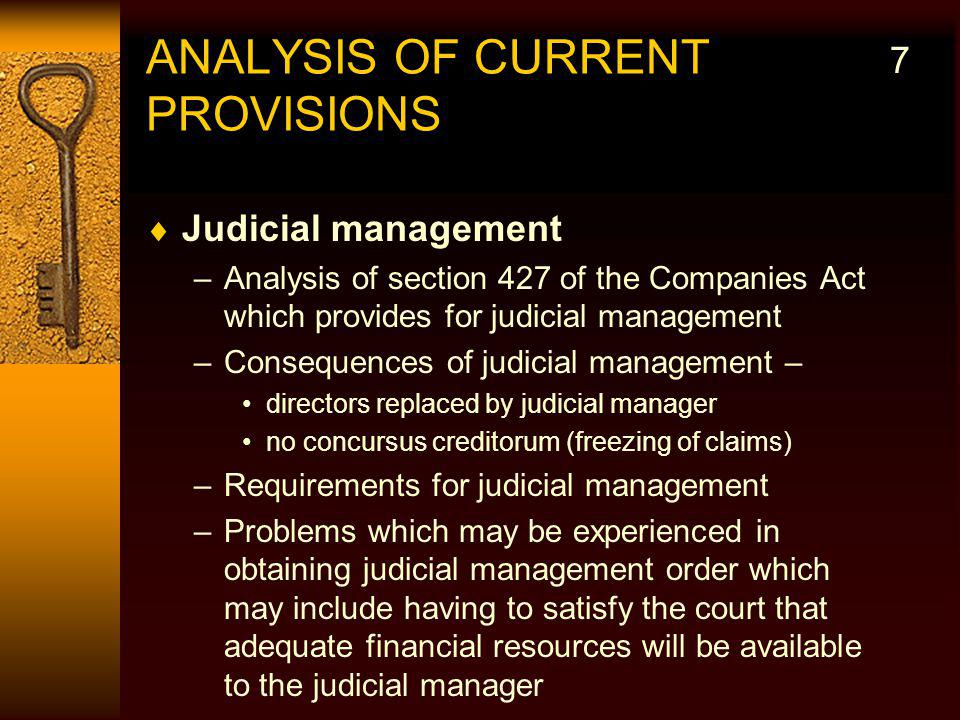 ANALYSIS OF CURRENT PROVISIONS Judicial management –Analysis of section 427 of the Companies Act which provides for judicial management –Consequences of judicial management – directors replaced by judicial manager no concursus creditorum (freezing of claims) –Requirements for judicial management –Problems which may be experienced in obtaining judicial management order which may include having to satisfy the court that adequate financial resources will be available to the judicial manager 7