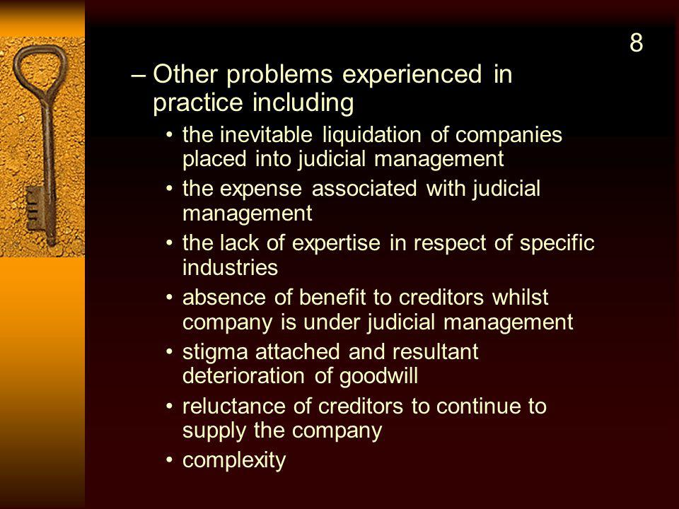 –Other problems experienced in practice including the inevitable liquidation of companies placed into judicial management the expense associated with judicial management the lack of expertise in respect of specific industries absence of benefit to creditors whilst company is under judicial management stigma attached and resultant deterioration of goodwill reluctance of creditors to continue to supply the company complexity 8