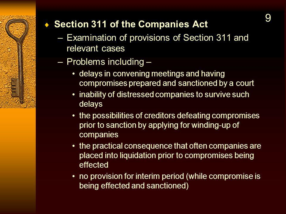 Section 311 of the Companies Act –Examination of provisions of Section 311 and relevant cases –Problems including – delays in convening meetings and having compromises prepared and sanctioned by a court inability of distressed companies to survive such delays the possibilities of creditors defeating compromises prior to sanction by applying for winding-up of companies the practical consequence that often companies are placed into liquidation prior to compromises being effected no provision for interim period (while compromise is being effected and sanctioned) 9