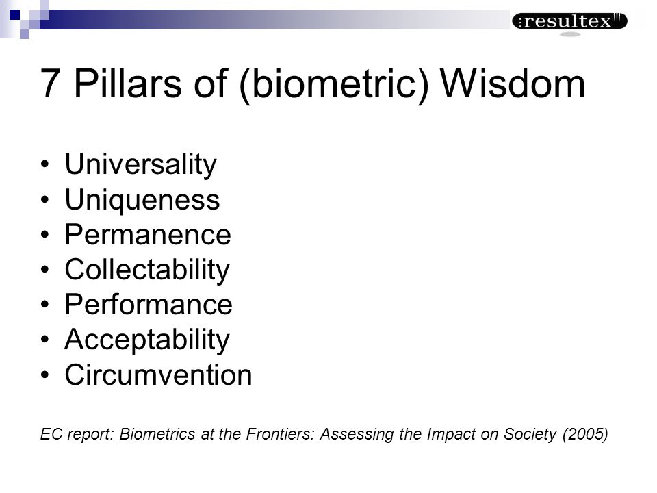 7 Pillars of (biometric) Wisdom Universality Uniqueness Permanence Collectability Performance Acceptability Circumvention EC report: Biometrics at the