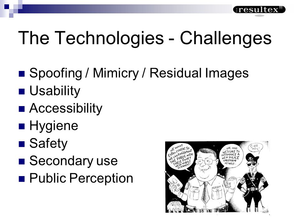 The Technologies - Challenges Spoofing / Mimicry / Residual Images Usability Accessibility Hygiene Safety Secondary use Public Perception