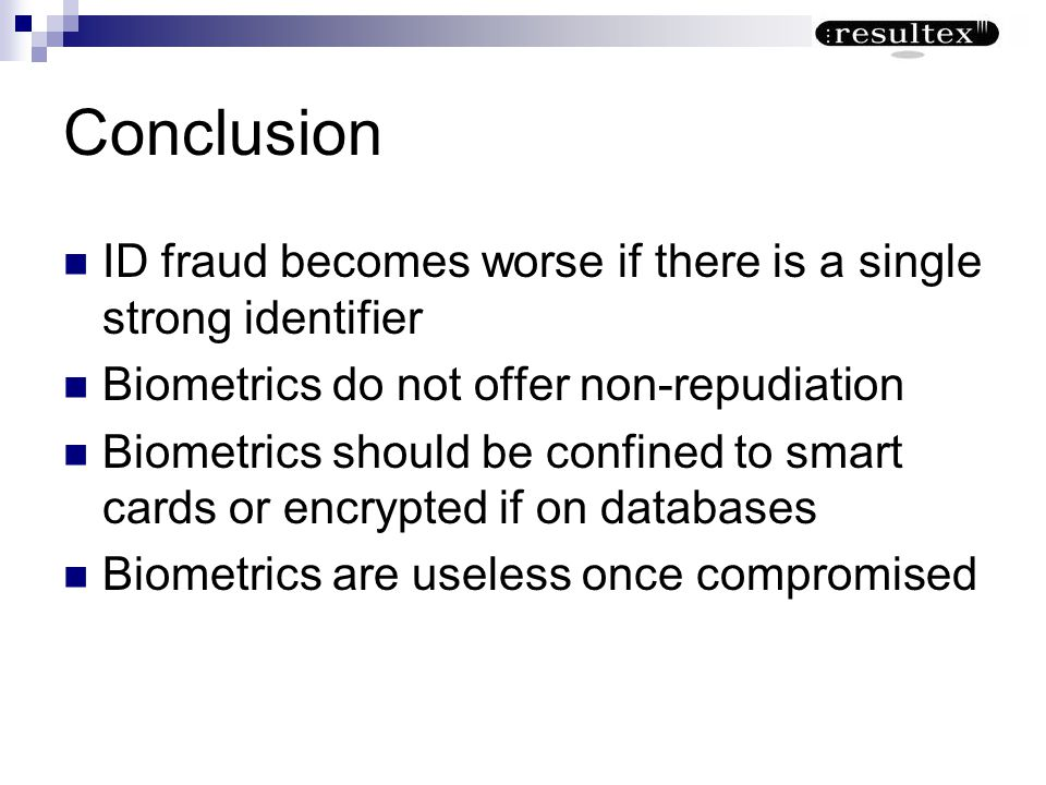Conclusion ID fraud becomes worse if there is a single strong identifier Biometrics do not offer non-repudiation Biometrics should be confined to smar