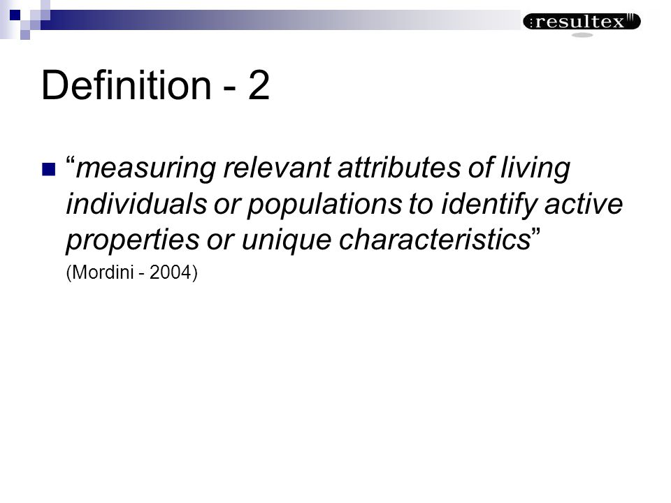 Definition - 2 measuring relevant attributes of living individuals or populations to identify active properties or unique characteristics (Mordini - 2
