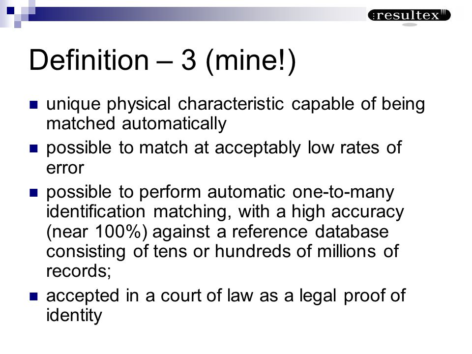 Definition – 3 (mine!) unique physical characteristic capable of being matched automatically possible to match at acceptably low rates of error possib