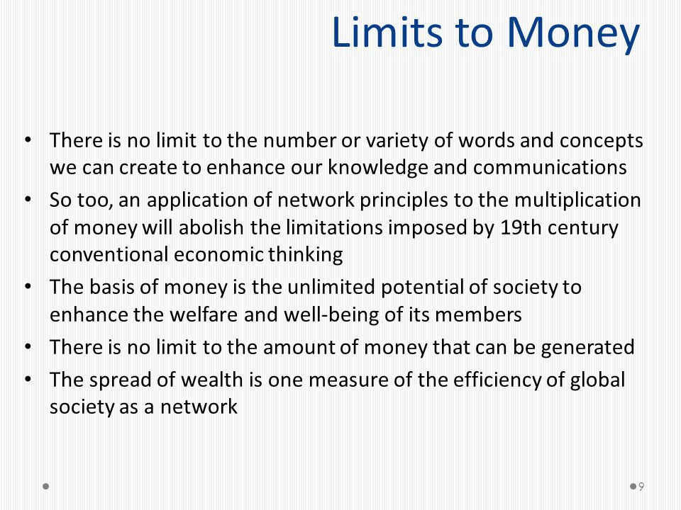 Limits to Money There is no limit to the number or variety of words and concepts we can create to enhance our knowledge and communications So too, an application of network principles to the multiplication of money will abolish the limitations imposed by 19th century conventional economic thinking The basis of money is the unlimited potential of society to enhance the welfare and well-being of its members There is no limit to the amount of money that can be generated The spread of wealth is one measure of the efficiency of global society as a network 9