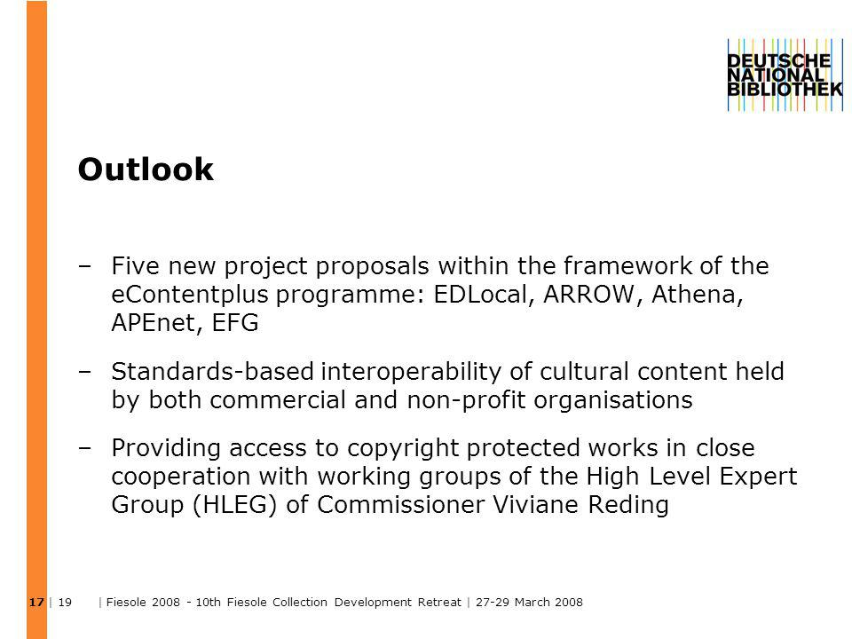 | 19 | Fiesole 2008 - 10th Fiesole Collection Development Retreat | 27-29 March 2008 Outlook –Five new project proposals within the framework of the eContentplus programme: EDLocal, ARROW, Athena, APEnet, EFG –Standards-based interoperability of cultural content held by both commercial and non-profit organisations –Providing access to copyright protected works in close cooperation with working groups of the High Level Expert Group (HLEG) of Commissioner Viviane Reding 17