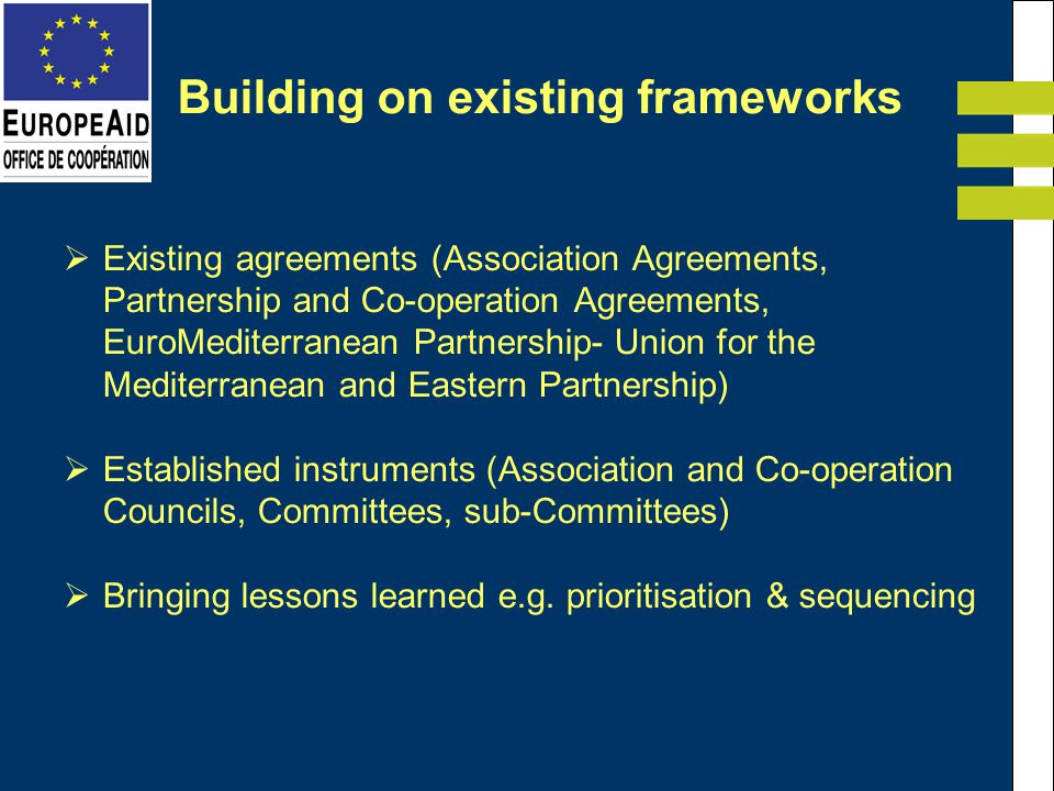 Building on existing frameworks Existing agreements (Association Agreements, Partnership and Co-operation Agreements, EuroMediterranean Partnership- Union for the Mediterranean and Eastern Partnership) Established instruments (Association and Co-operation Councils, Committees, sub-Committees) Bringing lessons learned e.g.