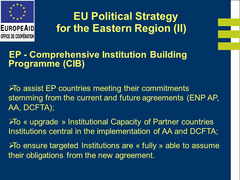 EP - Comprehensive Institution Building Programme (CIB) To assist EP countries meeting their commitments stemming from the current and future agreements (ENP AP, AA, DCFTA); To « upgrade » Institutional Capacity of Partner countries Institutions central in the implementation of AA and DCFTA; To ensure targeted Institutions are « fully » able to assume their obligations from the new agreement.