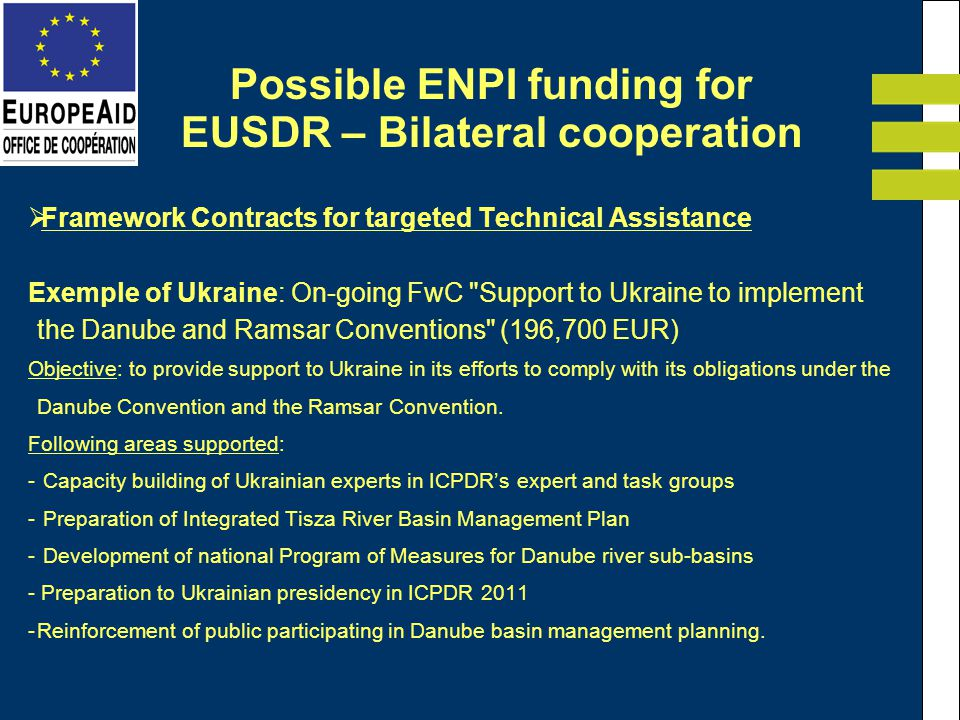 Framework Contracts for targeted Technical Assistance Exemple of Ukraine: On-going FwC Support to Ukraine to implement the Danube and Ramsar Conventions (196,700 EUR) Objective: to provide support to Ukraine in its efforts to comply with its obligations under the Danube Convention and the Ramsar Convention.