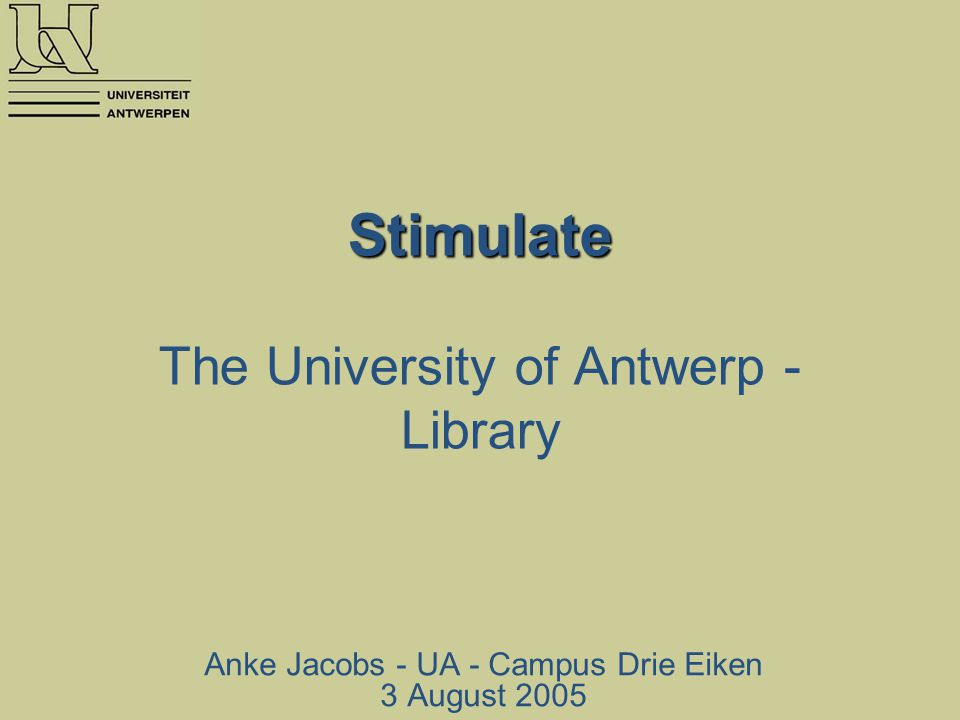 Stimulate Stimulate The University of Antwerp - Library Anke Jacobs - UA - Campus Drie Eiken 3 August 2005