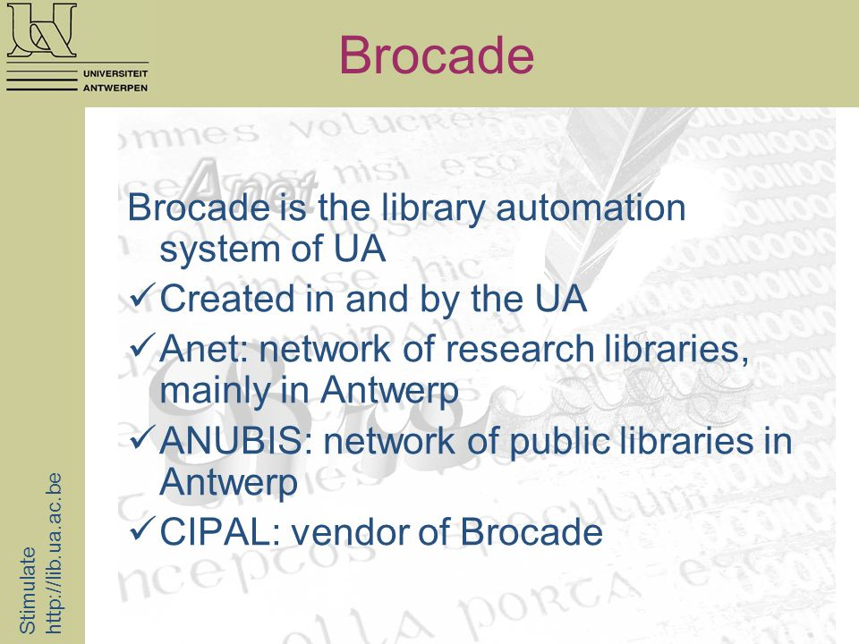 Brocade Brocade is the library automation system of UA Created in and by the UA Anet: network of research libraries, mainly in Antwerp ANUBIS: network