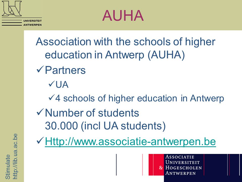 AUHA Stimulate http://lib.ua.ac.be Association with the schools of higher education in Antwerp (AUHA) Partners UA 4 schools of higher education in Antwerp Number of students 30.000 (incl UA students) Http://www.associatie-antwerpen.be