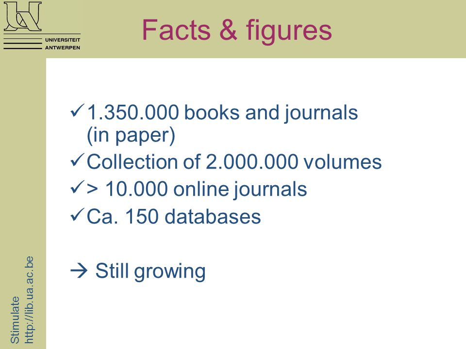 Facts & figures 1.350.000 books and journals (in paper) Collection of 2.000.000 volumes > 10.000 online journals Ca. 150 databases Still growing Stimu