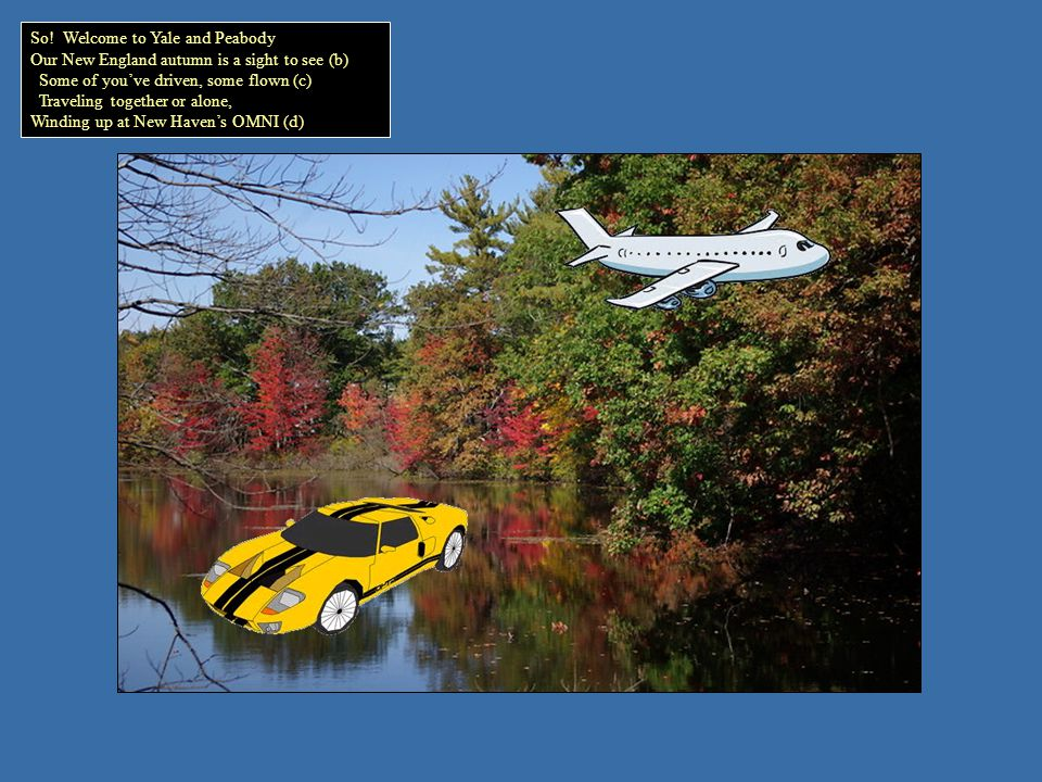 So! Welcome to Yale and Peabody Our New England autumn is a sight to see (b) Some of youve driven, some flown (c) Traveling together or alone, Winding