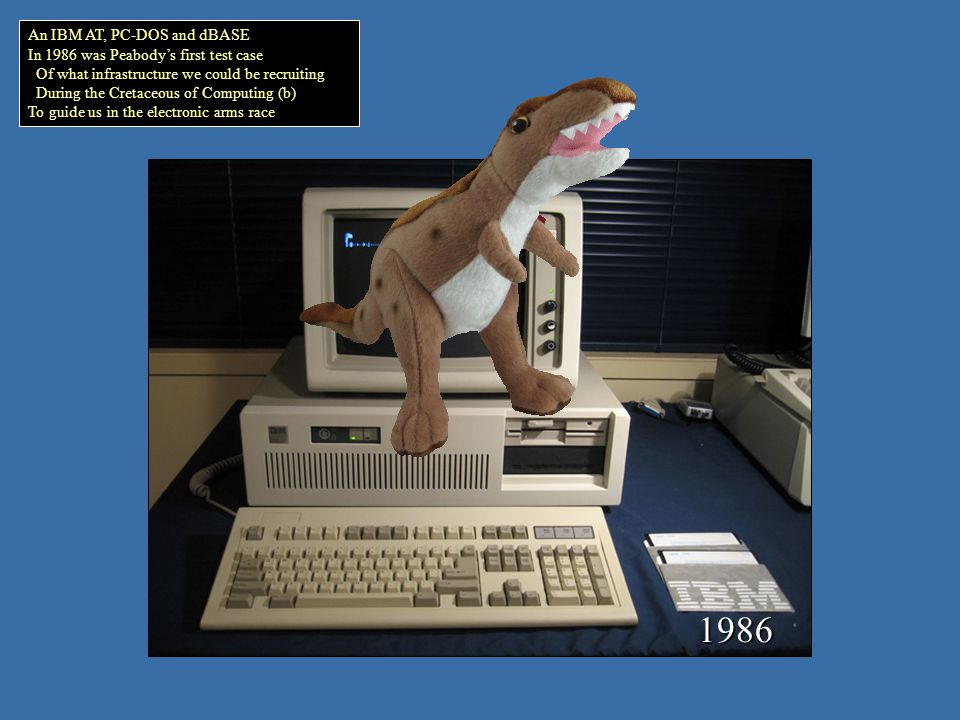 An IBM AT, PC-DOS and dBASE In 1986 was Peabodys first test case Of what infrastructure we could be recruiting During the Cretaceous of Computing (b) To guide us in the electronic arms race 1986