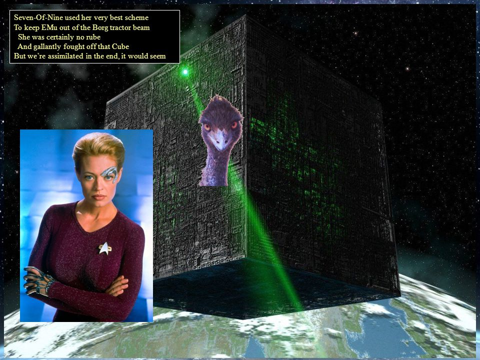 Seven-Of-Nine used her very best scheme To keep EMu out of the Borg tractor beam She was certainly no rube And gallantly fought off that Cube But were assimilated in the end, it would seem