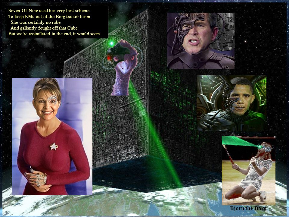 Bjorn the Borg Seven-Of-Nine used her very best scheme To keep EMu out of the Borg tractor beam She was certainly no rube And gallantly fought off that Cube But were assimilated in the end, it would seem