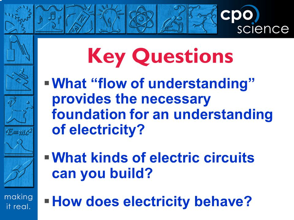 Key Questions What flow of understanding provides the necessary foundation for an understanding of electricity? What kinds of electric circuits can yo