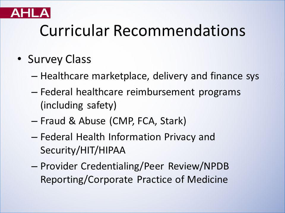 Curricular Recommendations Survey Class – Healthcare marketplace, delivery and finance sys – Federal healthcare reimbursement programs (including safety) – Fraud & Abuse (CMP, FCA, Stark) – Federal Health Information Privacy and Security/HIT/HIPAA – Provider Credentialing/Peer Review/NPDB Reporting/Corporate Practice of Medicine