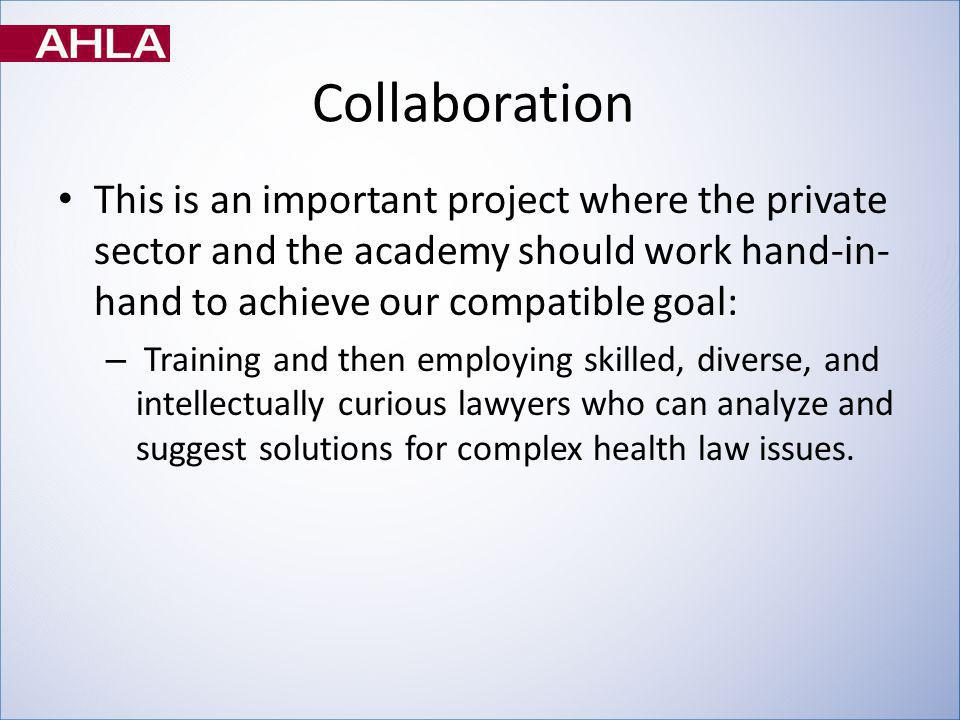 Collaboration This is an important project where the private sector and the academy should work hand-in- hand to achieve our compatible goal: – Training and then employing skilled, diverse, and intellectually curious lawyers who can analyze and suggest solutions for complex health law issues.