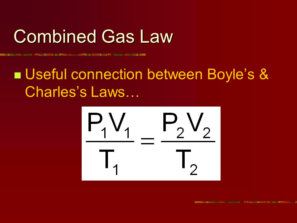 Combined Gas Law Useful connection between Boyles & Charless Laws…