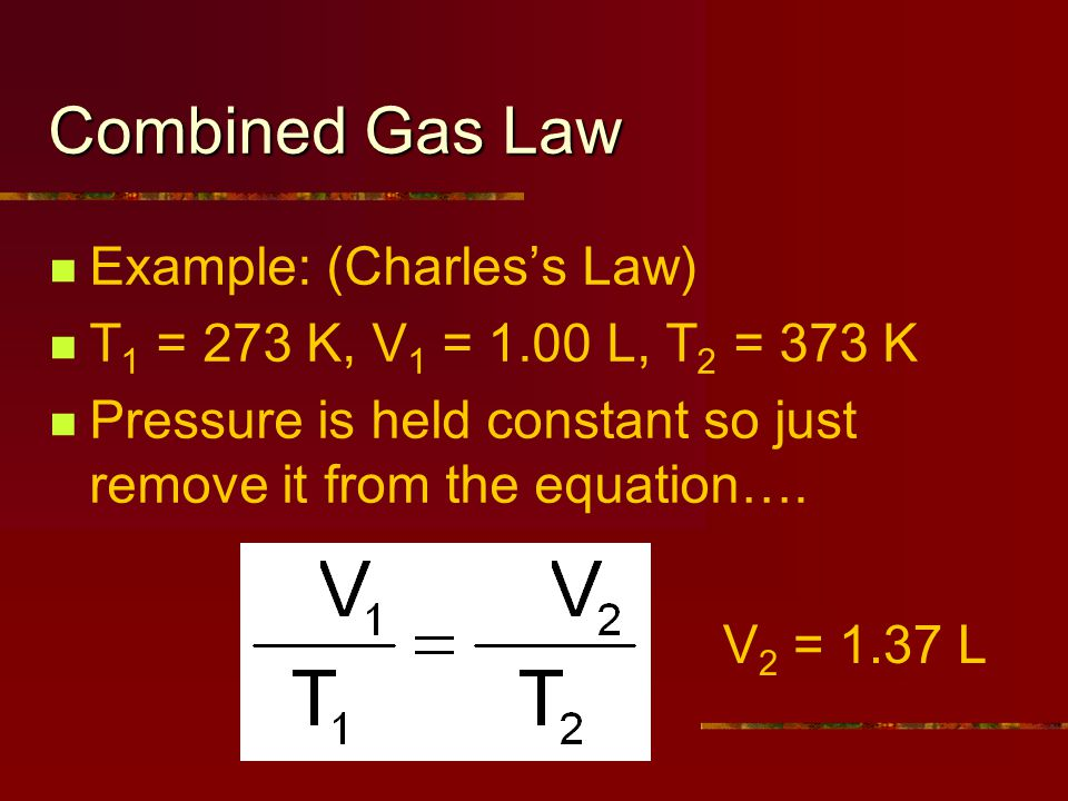 Combined Gas Law Example: (Charless Law) T 1 = 273 K, V 1 = 1.00 L, T 2 = 373 K Pressure is held constant so just remove it from the equation….