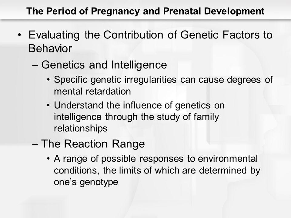 The Period of Pregnancy and Prenatal Development Evaluating the Contribution of Genetic Factors to Behavior –Genetics and Intelligence Specific geneti