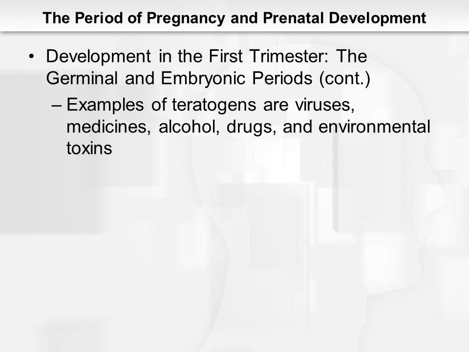 The Period of Pregnancy and Prenatal Development Development in the First Trimester: The Germinal and Embryonic Periods (cont.) –Examples of teratogen
