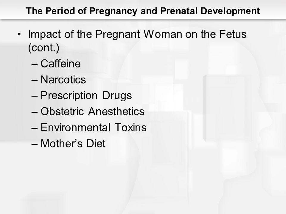 The Period of Pregnancy and Prenatal Development Impact of the Pregnant Woman on the Fetus (cont.) –Caffeine –Narcotics –Prescription Drugs –Obstetric