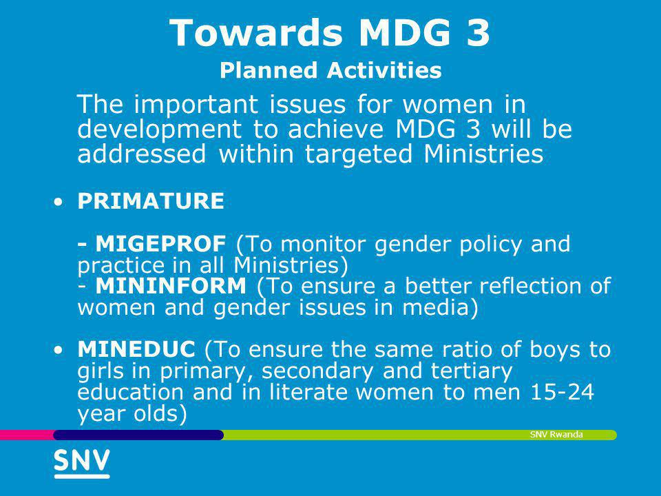 SNV Rwanda Towards MDG 3 Planned Activities The important issues for women in development to achieve MDG 3 will be addressed within targeted Ministrie