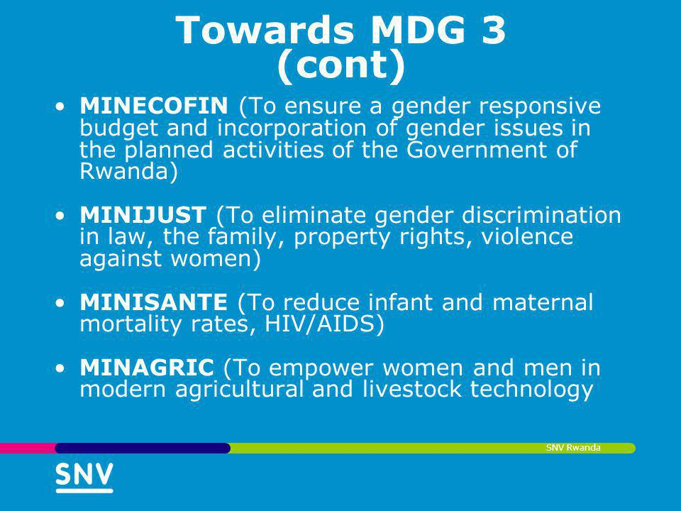 SNV Rwanda Towards MDG 3 (cont) MINECOFIN (To ensure a gender responsive budget and incorporation of gender issues in the planned activities of the Go