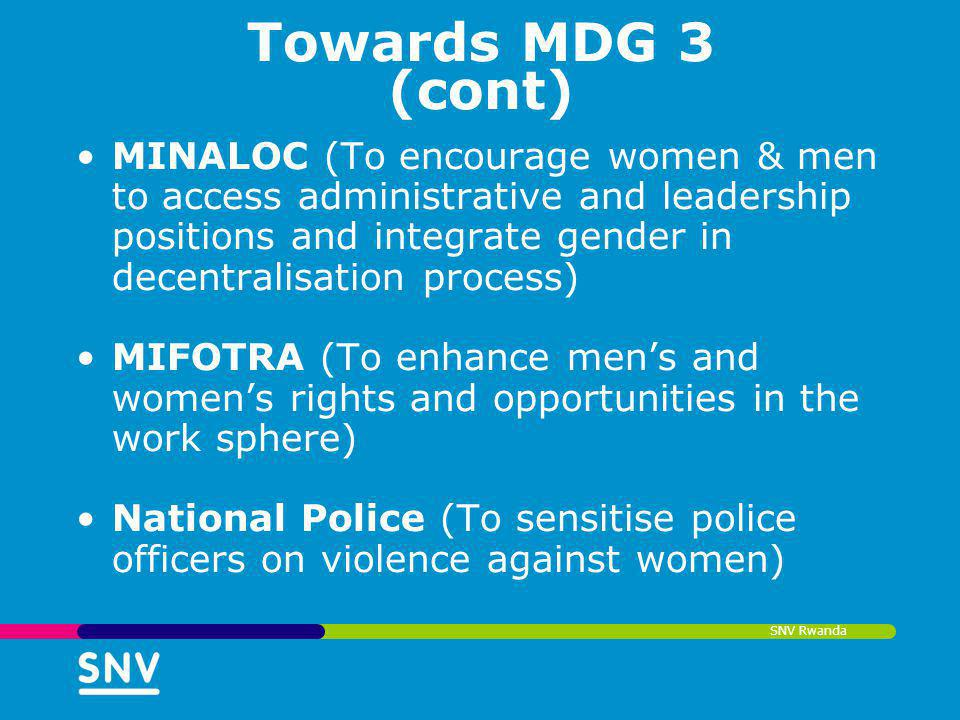 SNV Rwanda Towards MDG 3 (cont) MINALOC (To encourage women & men to access administrative and leadership positions and integrate gender in decentrali