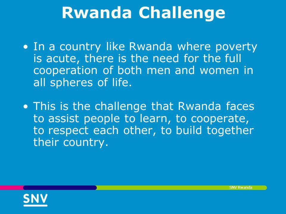 SNV Rwanda Rwanda Challenge In a country like Rwanda where poverty is acute, there is the need for the full cooperation of both men and women in all s