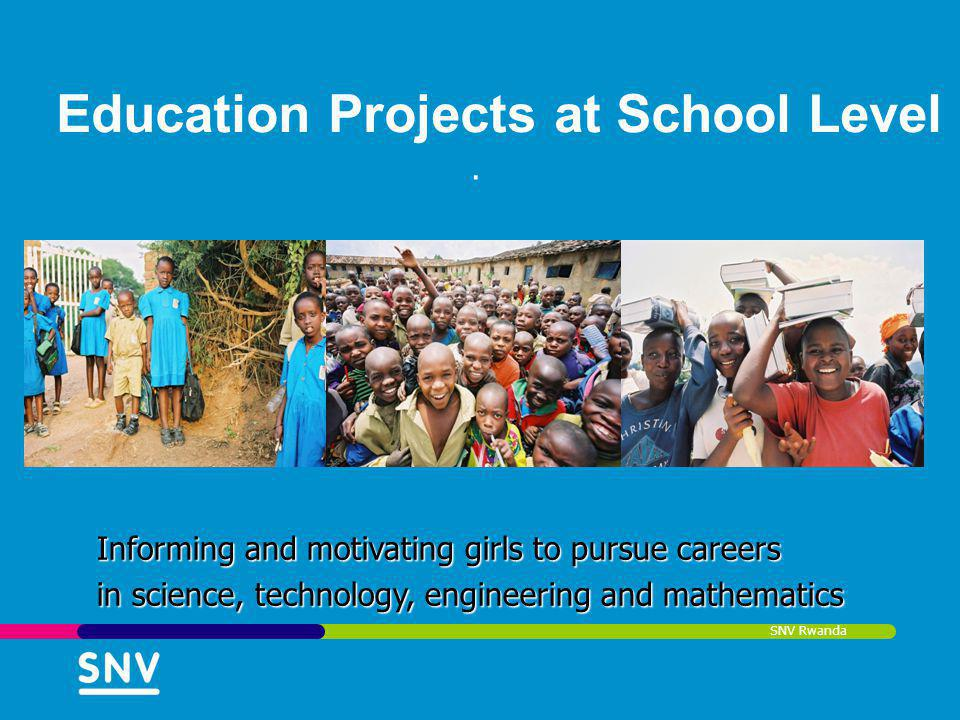 SNV Rwanda Education Projects at School Level. Informing and motivating girls to pursue careers in science, technology, engineering and mathematics