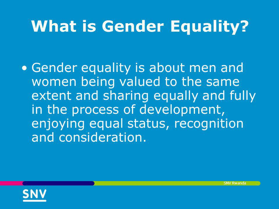 SNV Rwanda What is Gender Equality? Gender equality is about men and women being valued to the same extent and sharing equally and fully in the proces