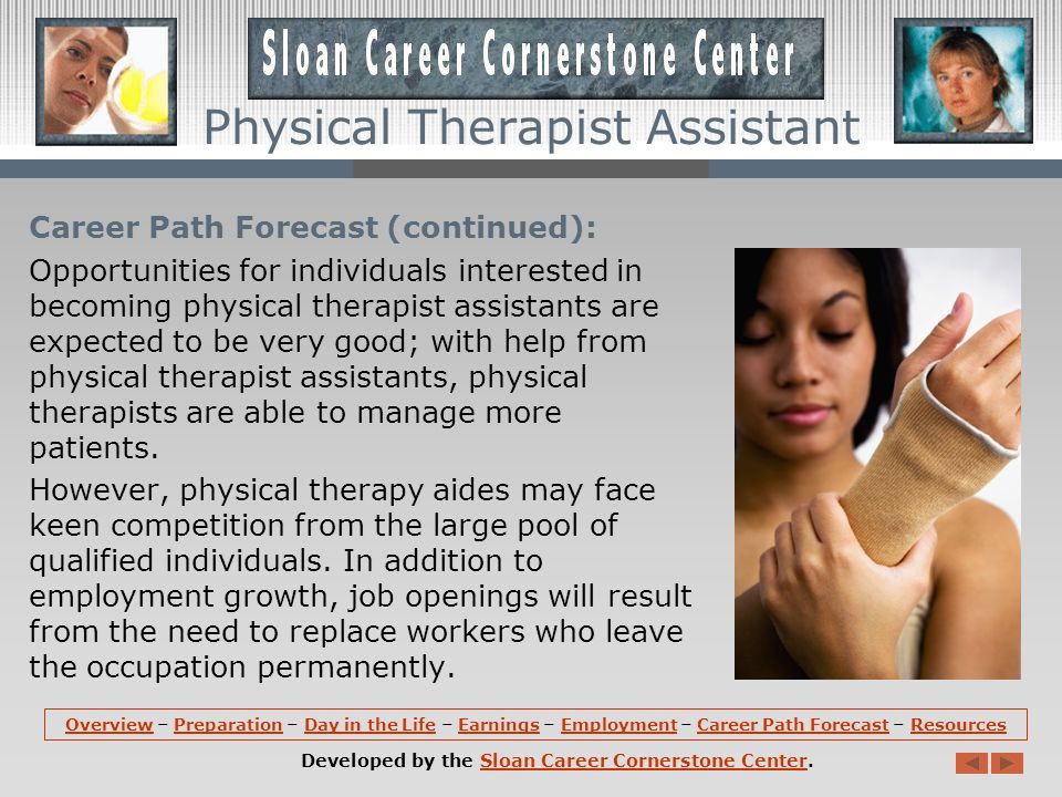 Career Path Forecast (continued): Opportunities for individuals interested in becoming physical therapist assistants are expected to be very good; with help from physical therapist assistants, physical therapists are able to manage more patients.
