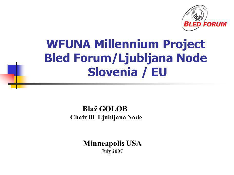 WFUNA Millennium Project Bled Forum/Ljubljana Node Slovenia / EU Minneapolis USA July 2007 Blaž GOLOB Chair BF Ljubljana Node