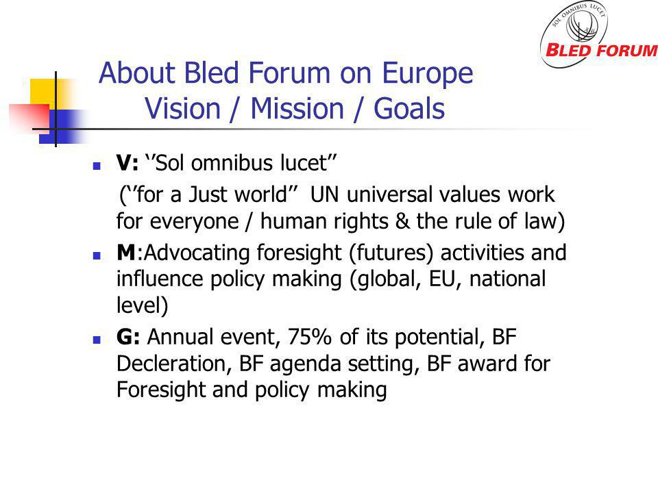 About Bled Forum on Europe Vision / Mission / Goals V: Sol omnibus lucet (for a Just world UN universal values work for everyone / human rights & the rule of law) M:Advocating foresight (futures) activities and influence policy making (global, EU, national level) G: Annual event, 75% of its potential, BF Decleration, BF agenda setting, BF award for Foresight and policy making
